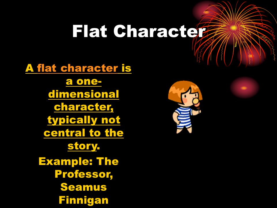 Flat Character A flat character is a one- dimensional character, typically not central to the story. Example: The Professor, Seamus Finnigan