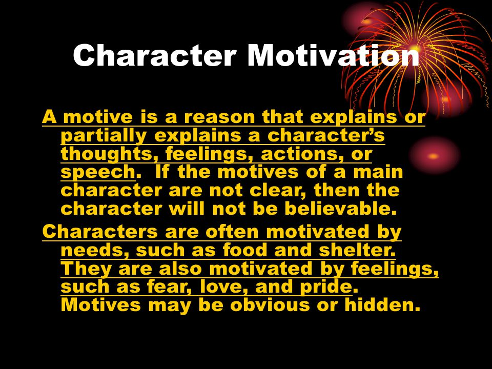 Character Motivation A motive is a reason that explains or partially explains a character's thoughts, feelings, actions, or speech. If the motives of