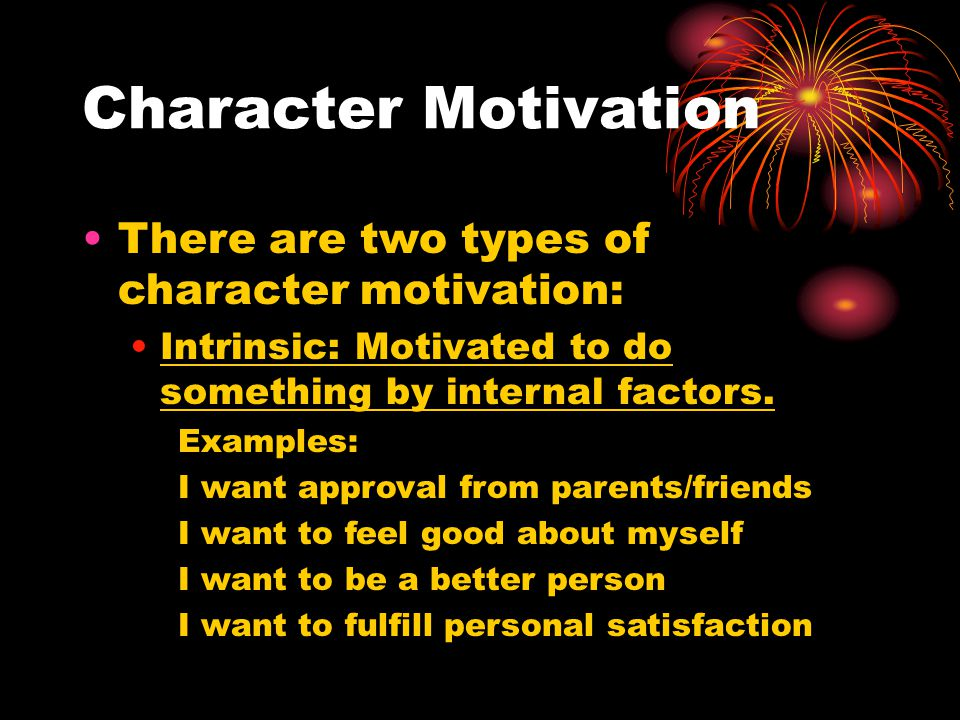 Character Motivation There are two types of character motivation: Intrinsic: Motivated to do something by internal factors. Examples: I want approval