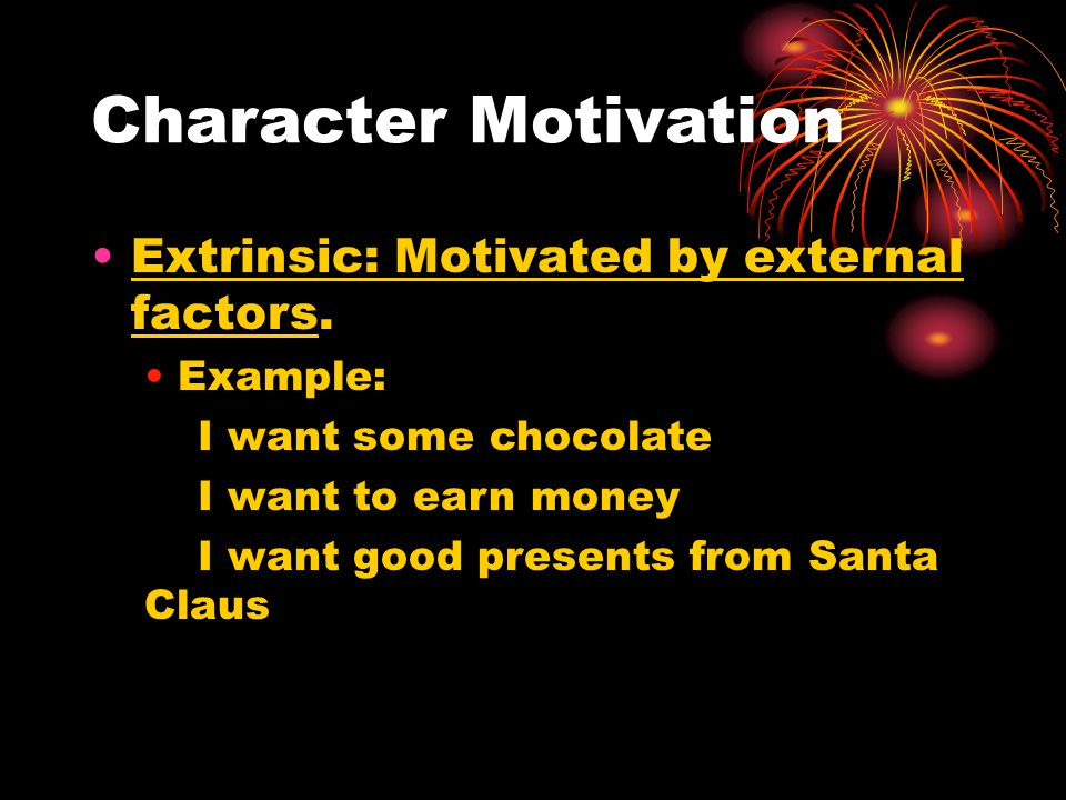 Character Motivation Extrinsic: Motivated by external factors.