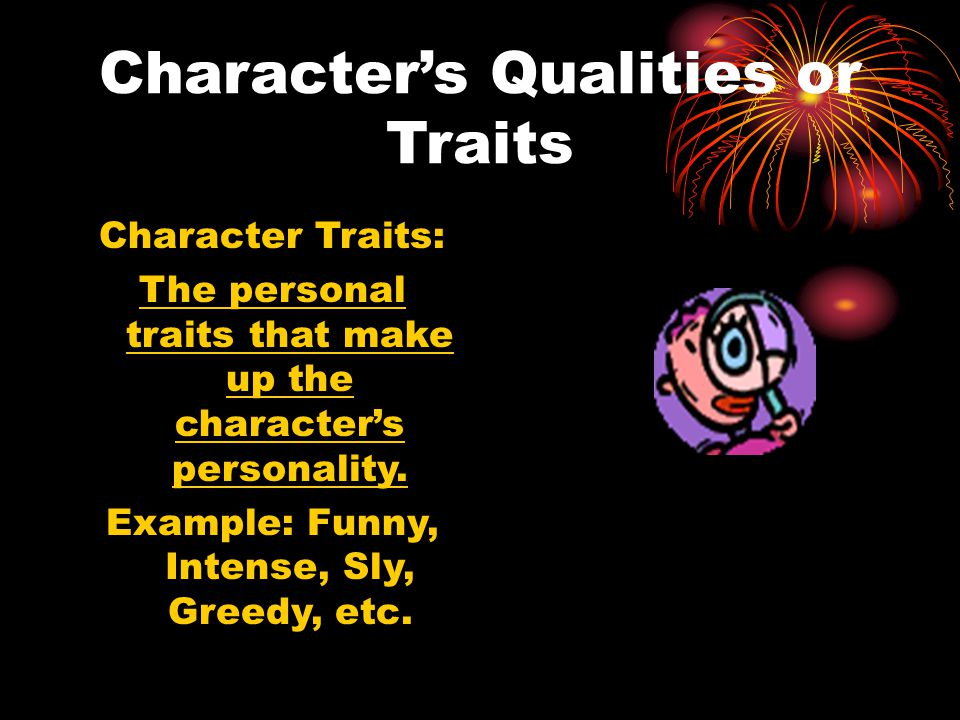 Character's Qualities or Traits Character Traits: The personal traits that make up the character's personality. Example: Funny, Intense, Sly, Greedy,