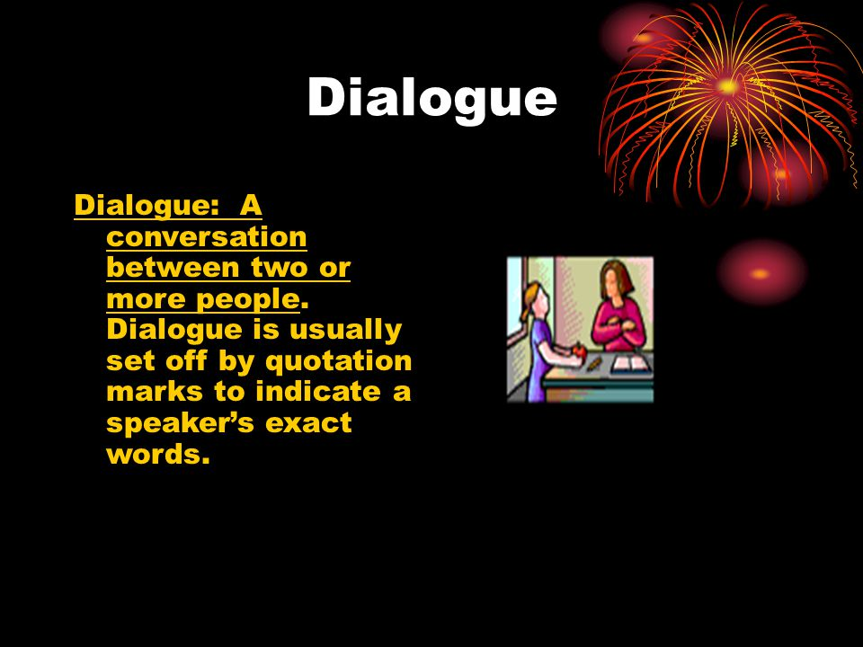 Dialogue Dialogue: A conversation between two or more people.