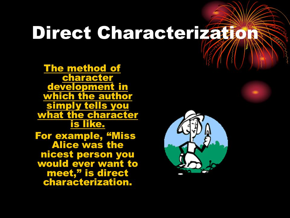 """Direct Characterization The method of character development in which the author simply tells you what the character is like. For example, """"Miss Alice"""
