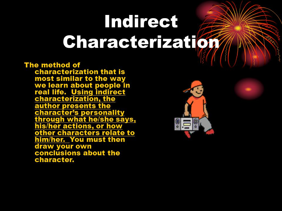 Indirect Characterization The method of characterization that is most similar to the way we learn about people in real life.