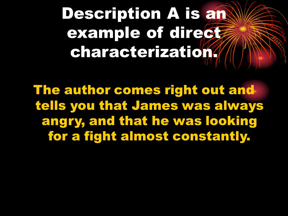 Description A is an example of direct characterization. The author comes right out and tells you that James was always angry, and that he was looking