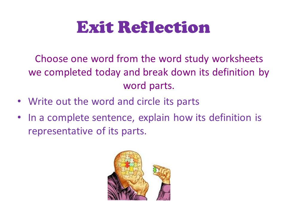 Exit Reflection Choose one word from the word study worksheets we completed today and break down its definition by word parts.