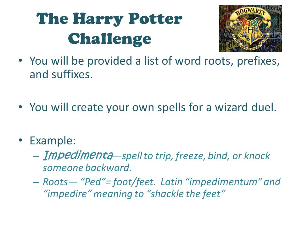 The Harry Potter Challenge You will be provided a list of word roots, prefixes, and suffixes. You will create your own spells for a wizard duel. Examp