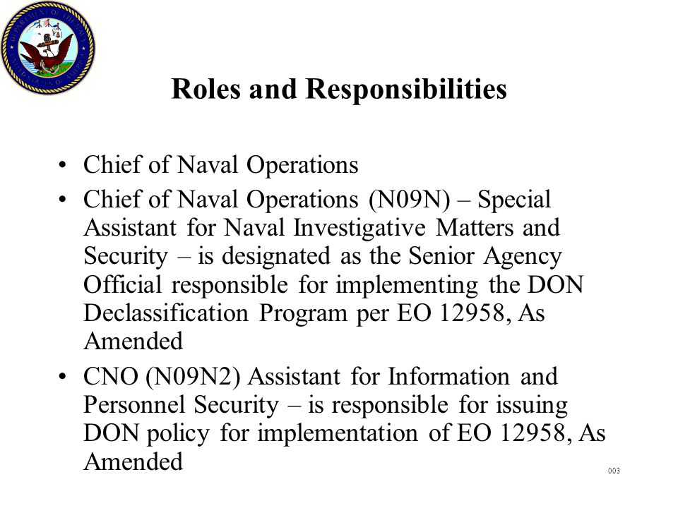 003 Roles and Responsibilities Chief of Naval Operations Chief of Naval Operations (N09N) – Special Assistant for Naval Investigative Matters and Security – is designated as the Senior Agency Official responsible for implementing the DON Declassification Program per EO 12958, As Amended CNO (N09N2) Assistant for Information and Personnel Security – is responsible for issuing DON policy for implementation of EO 12958, As Amended