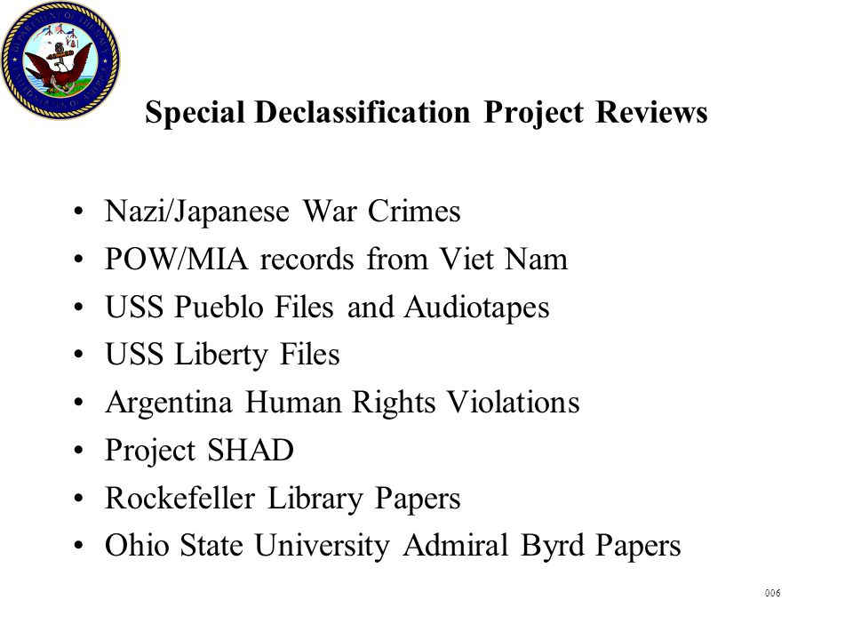 006 Special Declassification Project Reviews Nazi/Japanese War Crimes POW/MIA records from Viet Nam USS Pueblo Files and Audiotapes USS Liberty Files Argentina Human Rights Violations Project SHAD Rockefeller Library Papers Ohio State University Admiral Byrd Papers