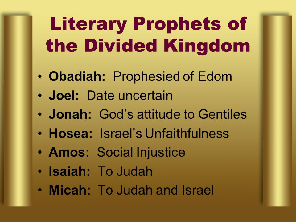 Literary Prophets of the Divided Kingdom Obadiah: Prophesied of Edom Joel: Date uncertain Jonah: God's attitude to Gentiles Hosea: Israel's Unfaithfulness Amos: Social Injustice Isaiah: To Judah Micah: To Judah and Israel