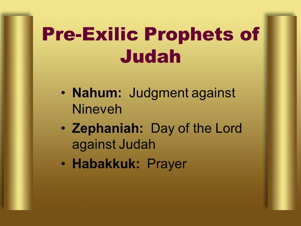 Pre-Exilic Prophets of Judah Nahum: Judgment against Nineveh Zephaniah: Day of the Lord against Judah Habakkuk: Prayer