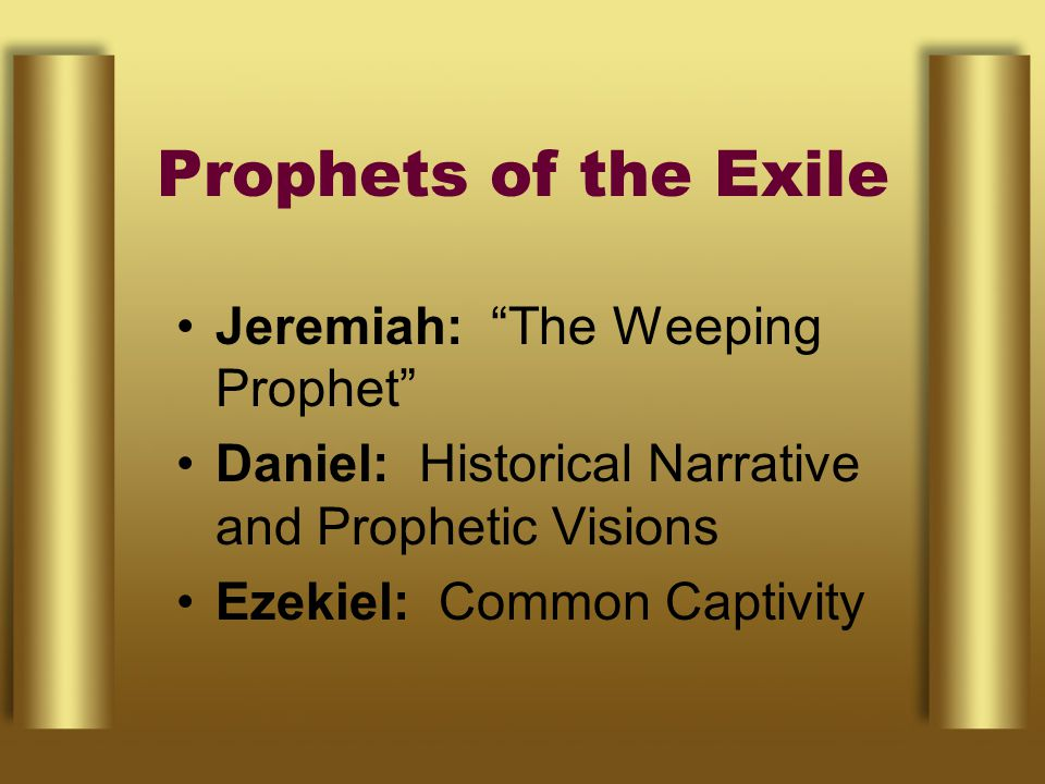 Prophets of the Exile Jeremiah: The Weeping Prophet Daniel: Historical Narrative and Prophetic Visions Ezekiel: Common Captivity