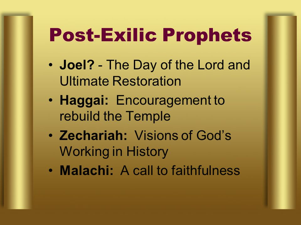 Post-Exilic Prophets Joel? - The Day of the Lord and Ultimate Restoration Haggai: Encouragement to rebuild the Temple Zechariah: Visions of God's Work