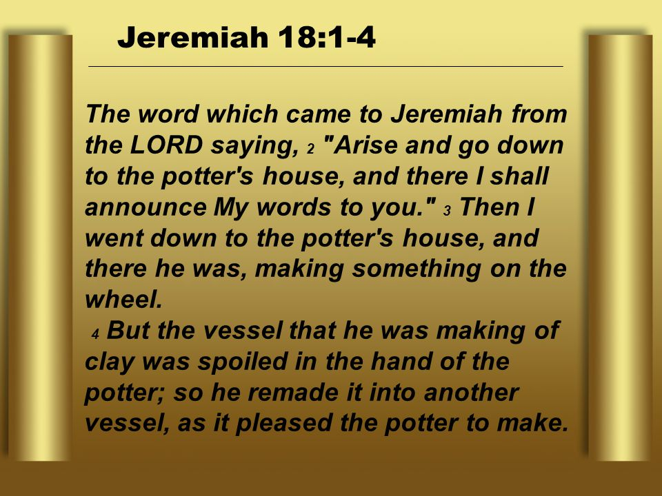 The word which came to Jeremiah from the LORD saying, 2 Arise and go down to the potter s house, and there I shall announce My words to you. 3 Then I went down to the potter s house, and there he was, making something on the wheel.