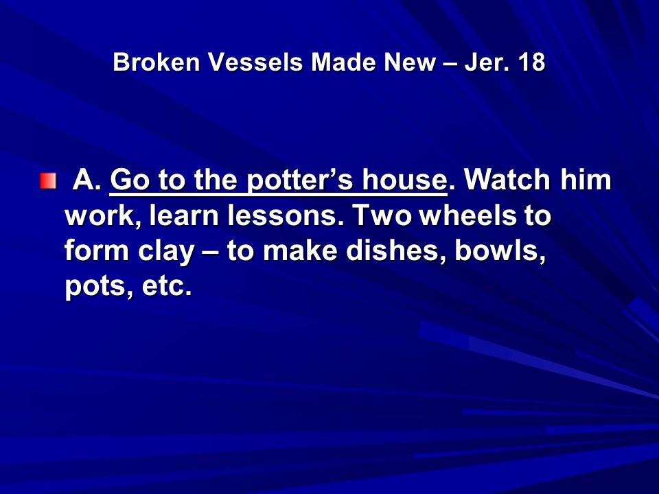 Broken Vessels Made New – Jer. 18 A. Go to the potter's house. Watch him work, learn lessons. Two wheels to form clay – to make dishes, bowls, pots, e
