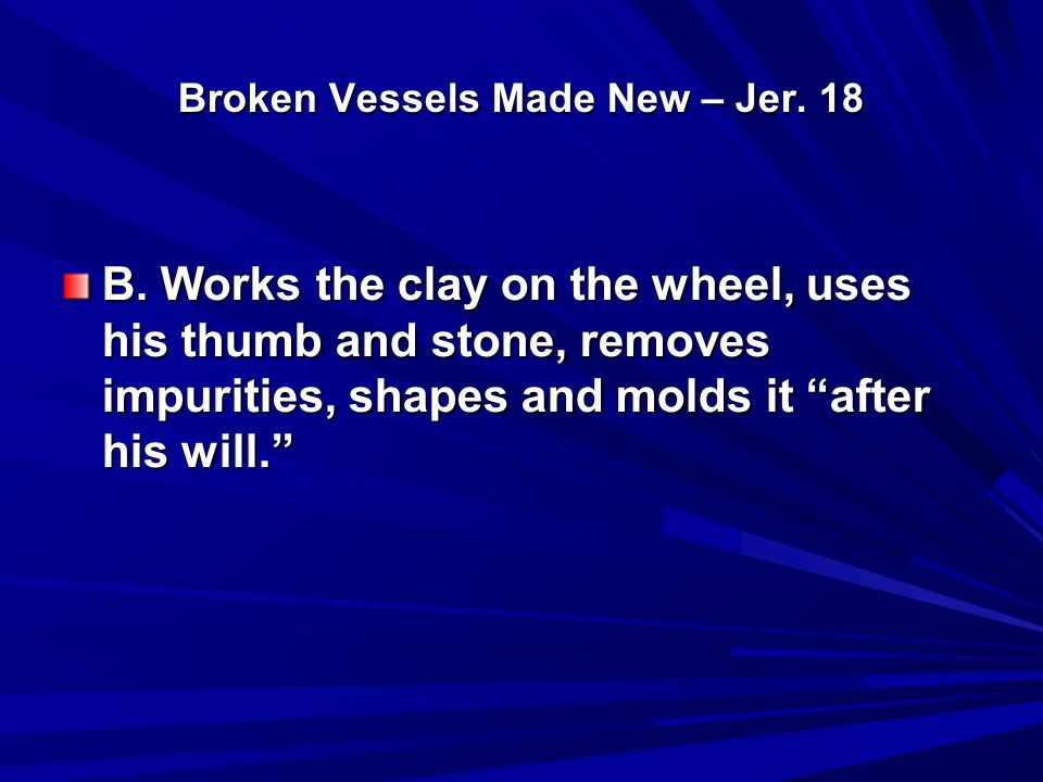 "Broken Vessels Made New – Jer. 18 B. Works the clay on the wheel, uses his thumb and stone, removes impurities, shapes and molds it ""after his will."""