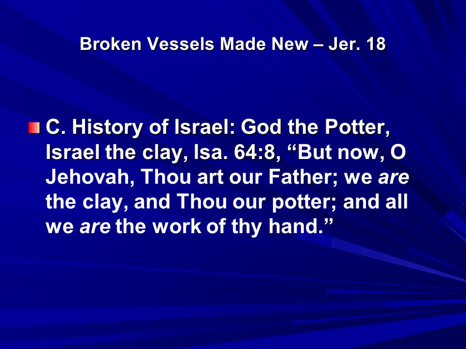 "Broken Vessels Made New – Jer. 18 C. History of Israel: God the Potter, Israel the clay, Isa. 64:8, "" C. History of Israel: God the Potter, Israel the"