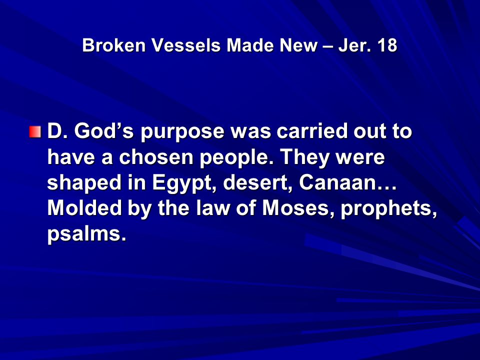 Broken Vessels Made New – Jer. 18 D. God's purpose was carried out to have a chosen people. They were shaped in Egypt, desert, Canaan… Molded by the l