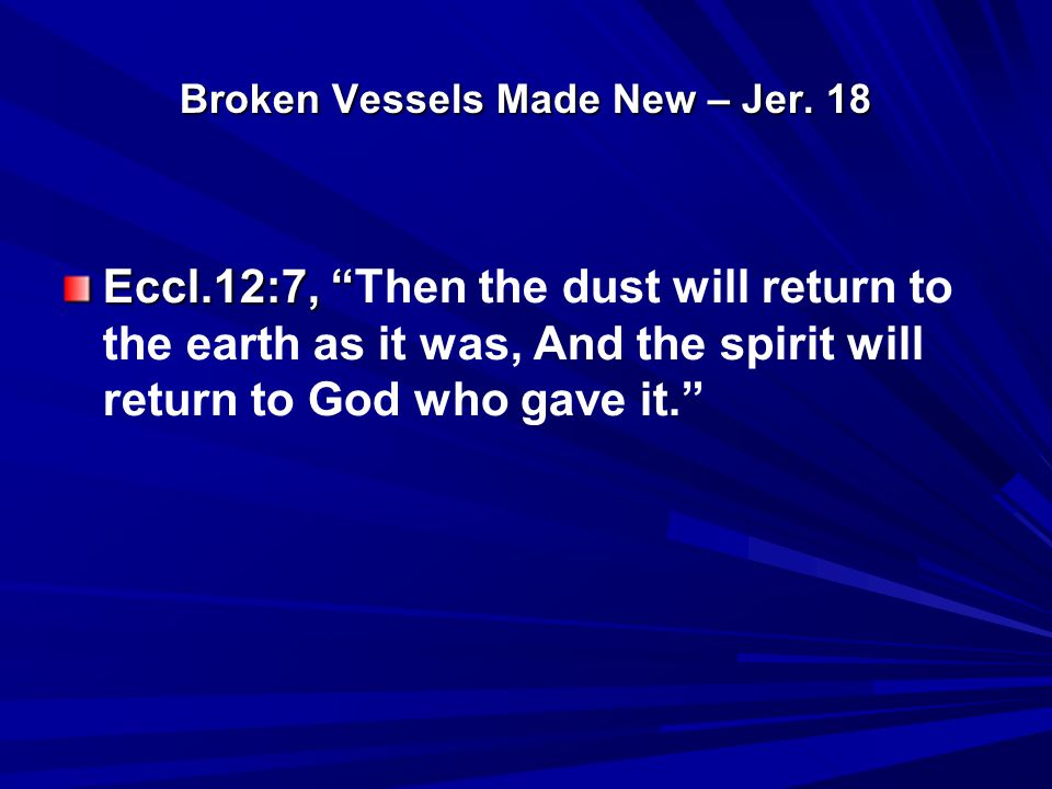 "Broken Vessels Made New – Jer. 18 Eccl.12:7, "" Eccl.12:7, ""Then the dust will return to the earth as it was, And the spirit will return to God who gav"