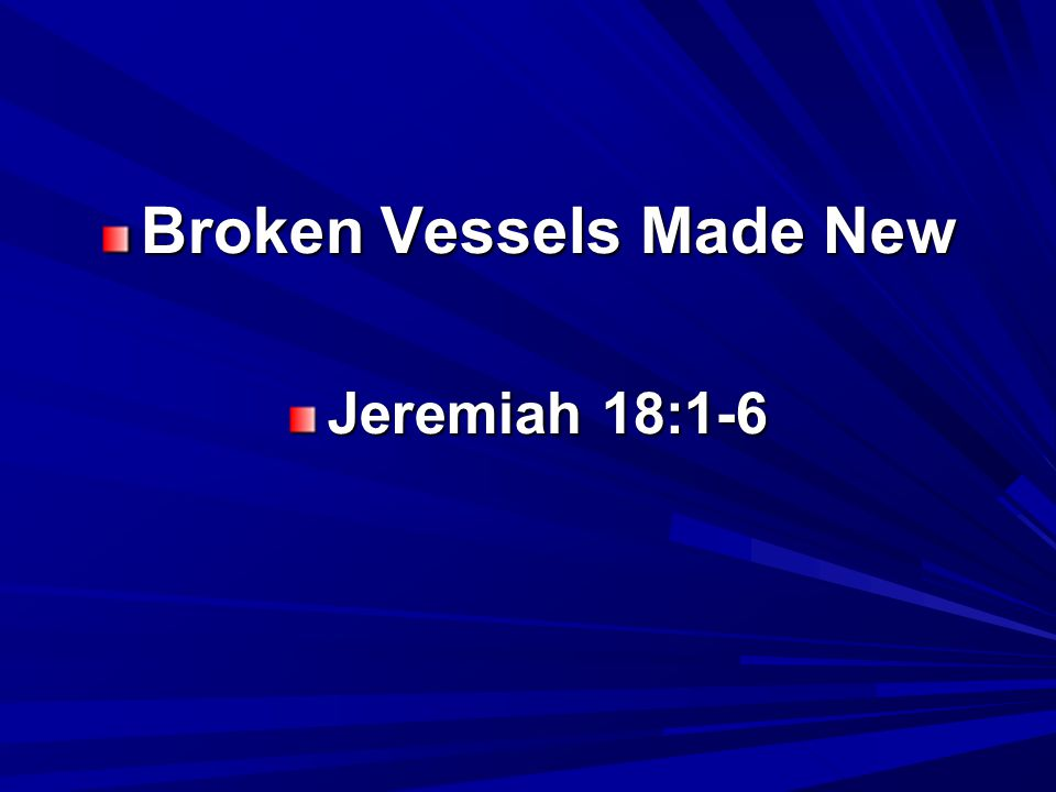 Broken Vessels Made New – Jer.18 This is called the new birth. Jn.
