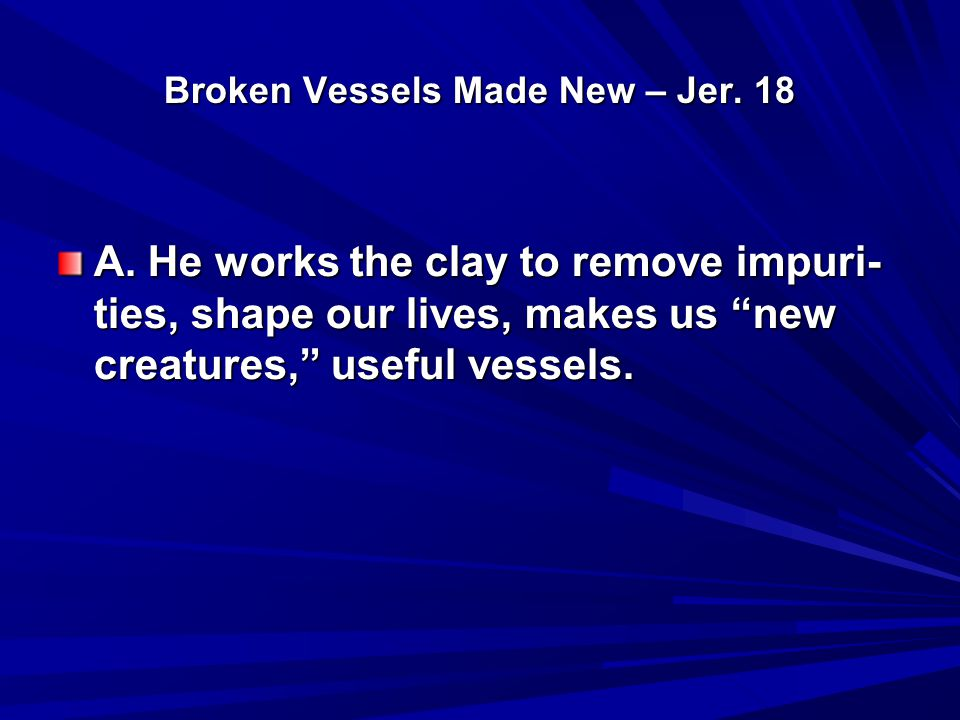 "Broken Vessels Made New – Jer. 18 A. He works the clay to remove impuri- ties, shape our lives, makes us ""new creatures,"" useful vessels."