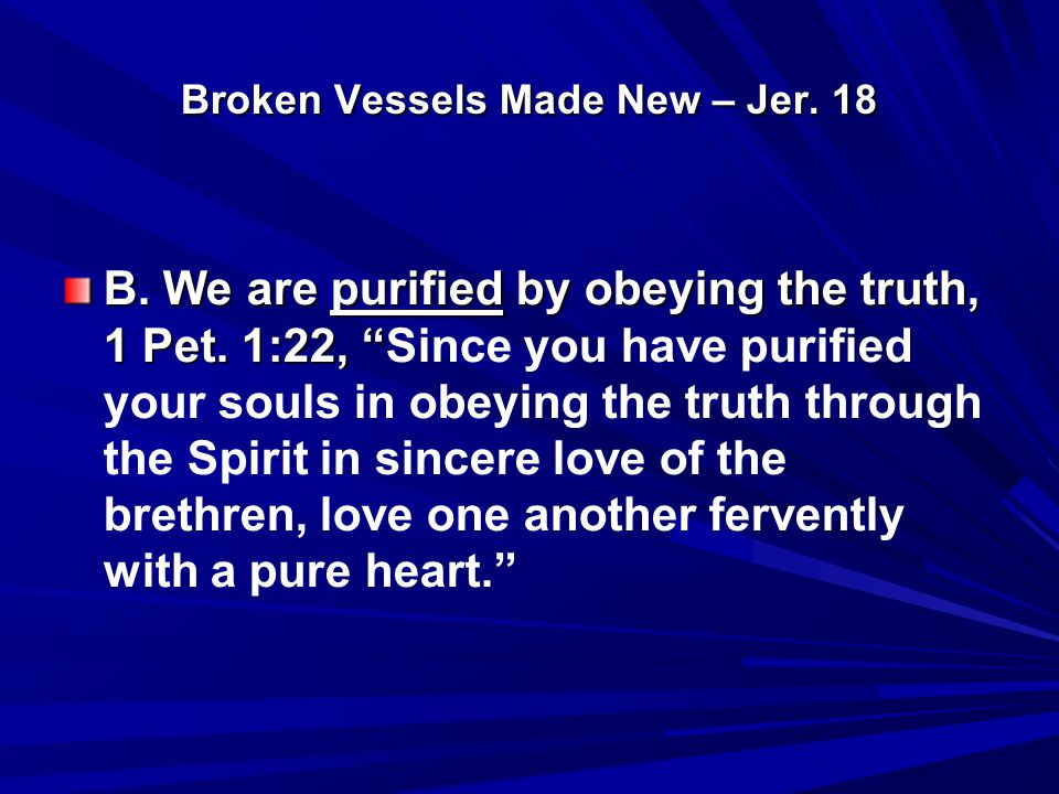 Broken Vessels Made New – Jer. 18 B. We are purified by obeying the truth, 1 Pet.