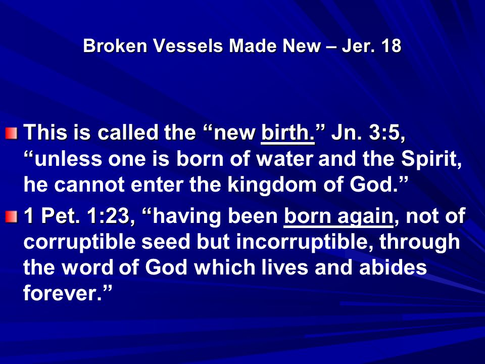 Broken Vessels Made New – Jer. 18 This is called the new birth. Jn.