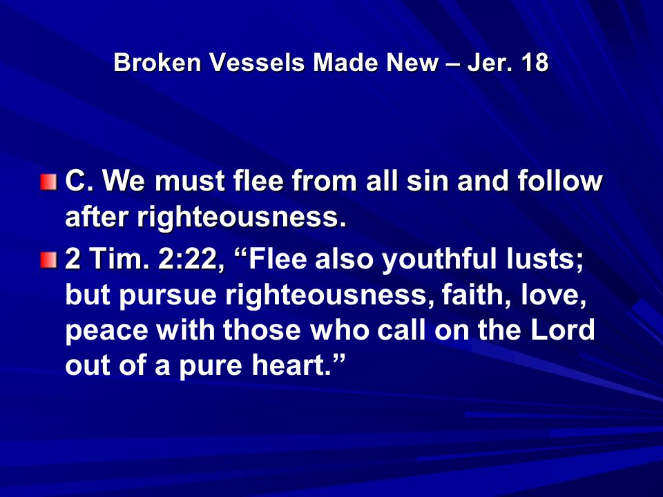 Broken Vessels Made New – Jer. 18 C. We must flee from all sin and follow after righteousness.