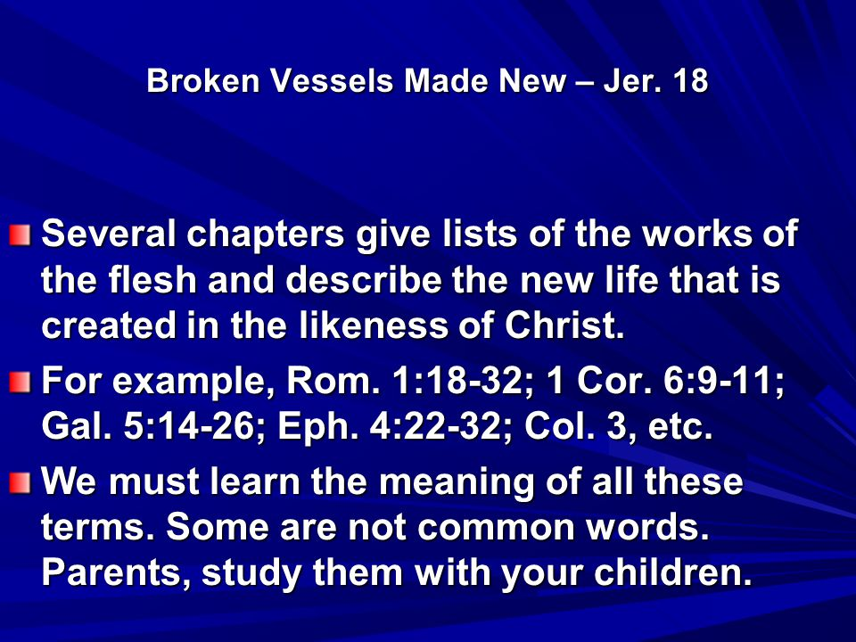 Broken Vessels Made New – Jer. 18 Several chapters give lists of the works of the flesh and describe the new life that is created in the likeness of C