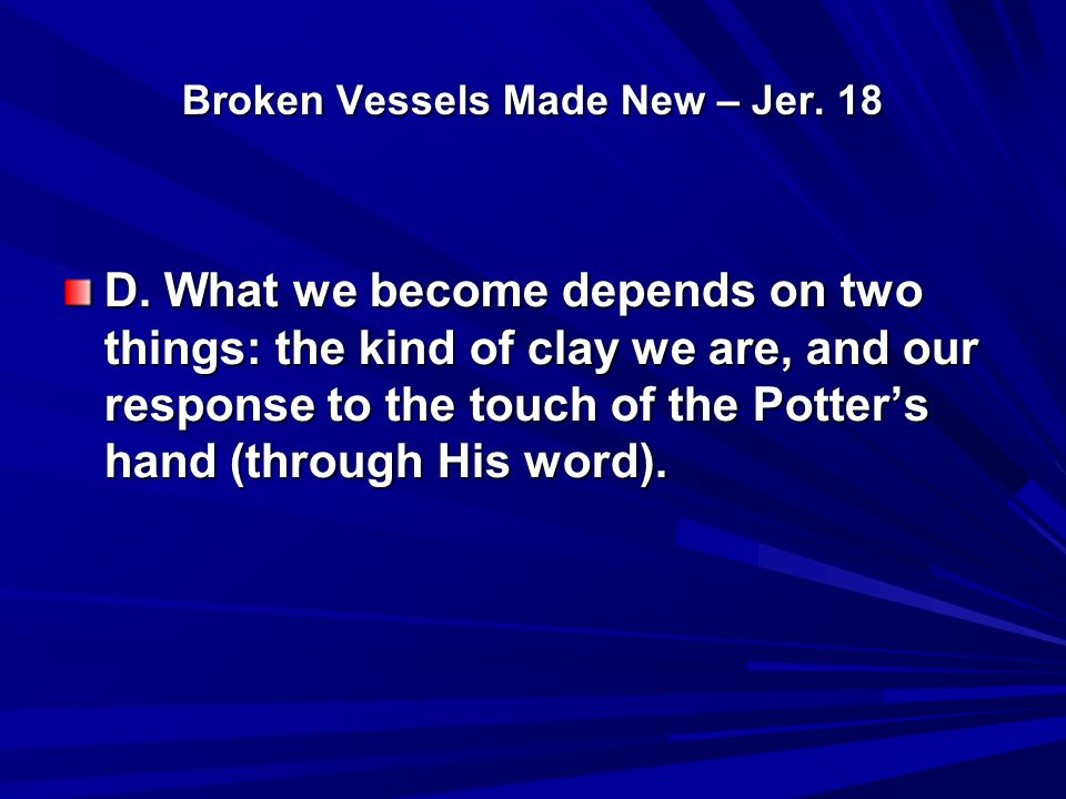 Broken Vessels Made New – Jer. 18 D. What we become depends on two things: the kind of clay we are, and our response to the touch of the Potter's hand