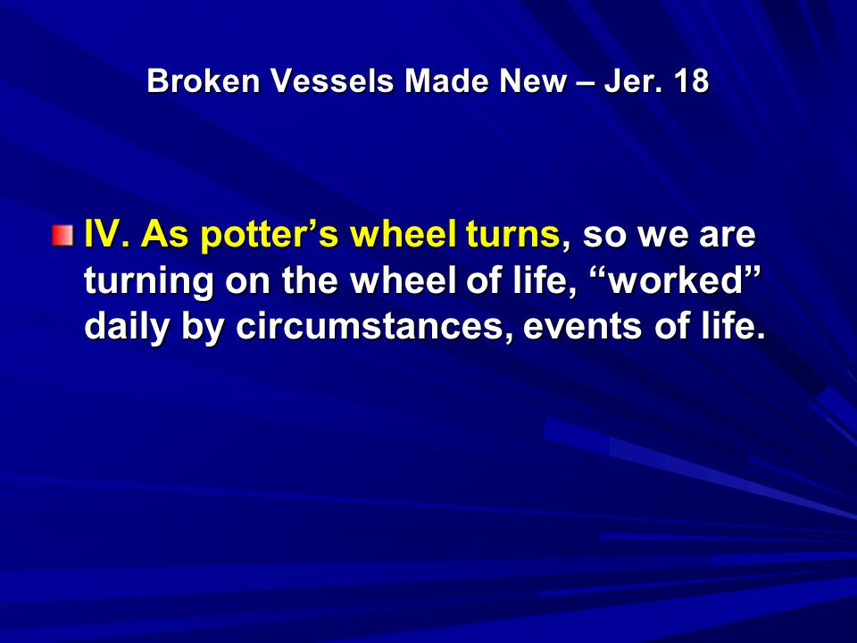 "Broken Vessels Made New – Jer. 18 IV. As potter's wheel turns, so we are turning on the wheel of life, ""worked"" daily by circumstances, events of life"