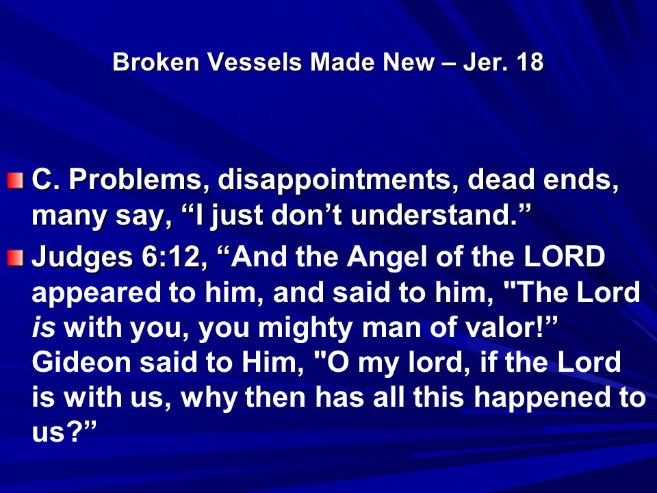 "Broken Vessels Made New – Jer. 18 C. Problems, disappointments, dead ends, many say, ""I just don't understand."" Judges 6:12, "" Judges 6:12, ""And the A"