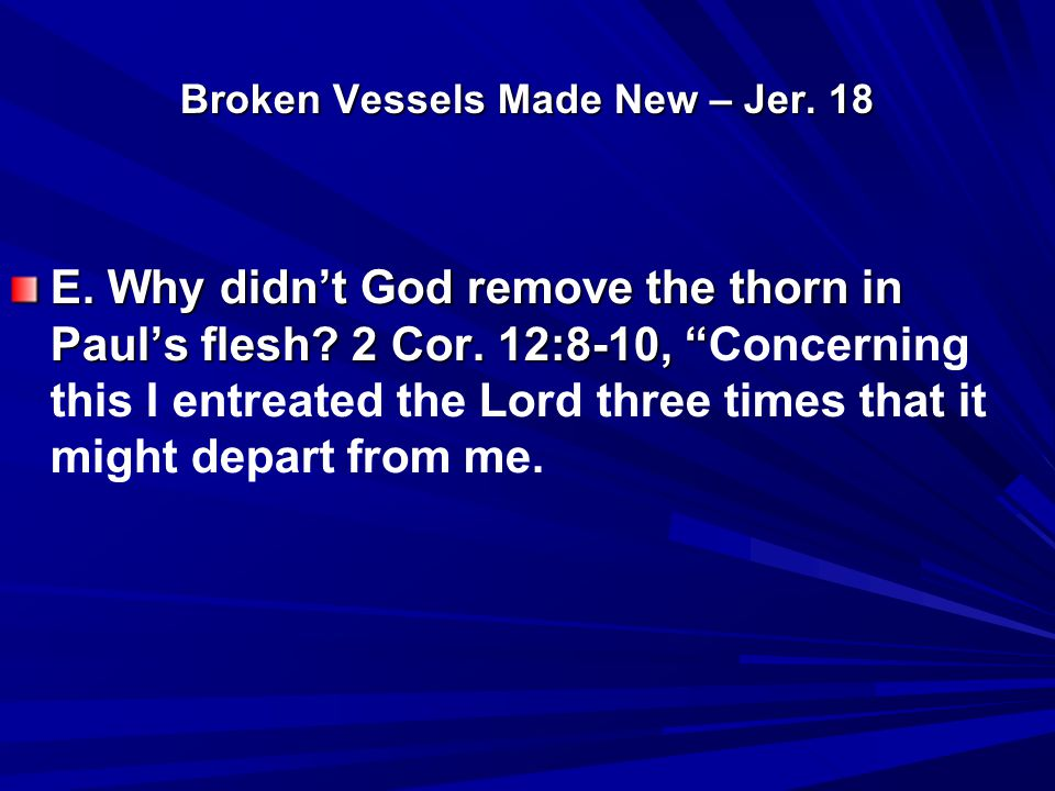 "Broken Vessels Made New – Jer. 18 E. Why didn't God remove the thorn in Paul's flesh? 2 Cor. 12:8-10, "" E. Why didn't God remove the thorn in Paul's f"