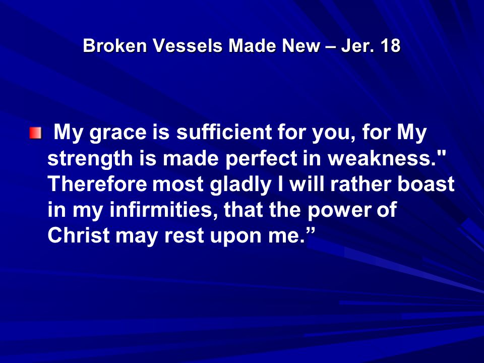 Broken Vessels Made New – Jer. 18 My grace is sufficient for you, for My strength is made perfect in weakness.