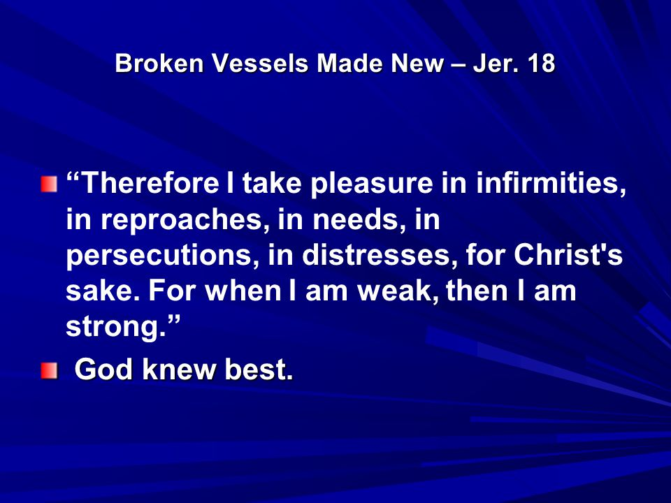 "Broken Vessels Made New – Jer. 18 ""Therefore I take pleasure in infirmities, in reproaches, in needs, in persecutions, in distresses, for Christ's sak"