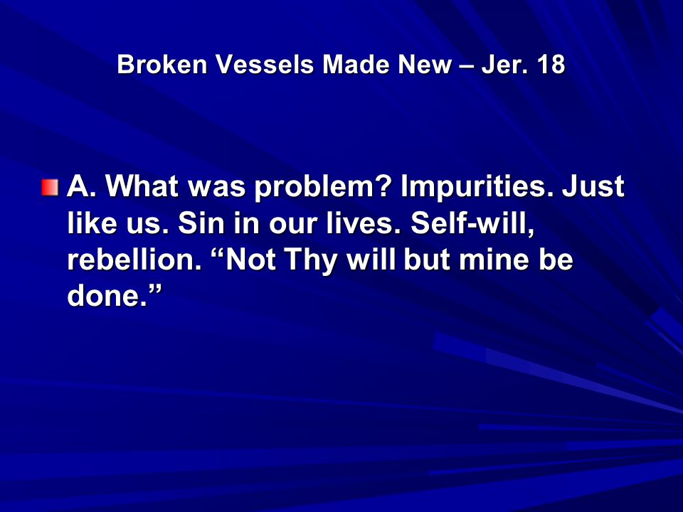 Broken Vessels Made New – Jer. 18 A. What was problem.