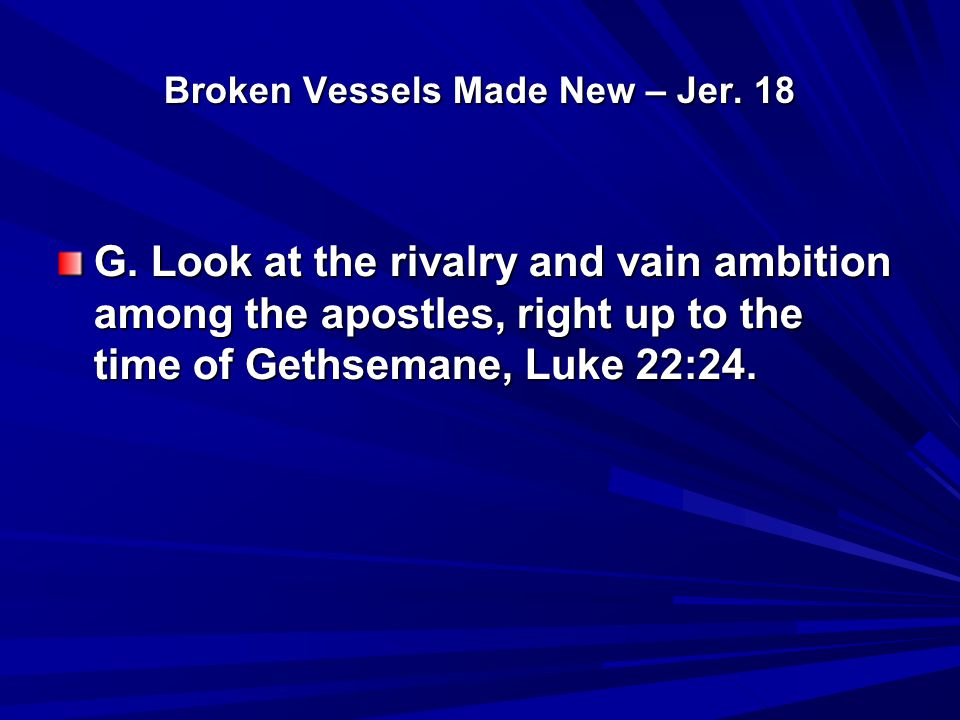 Broken Vessels Made New – Jer. 18 G. Look at the rivalry and vain ambition among the apostles, right up to the time of Gethsemane, Luke 22:24.