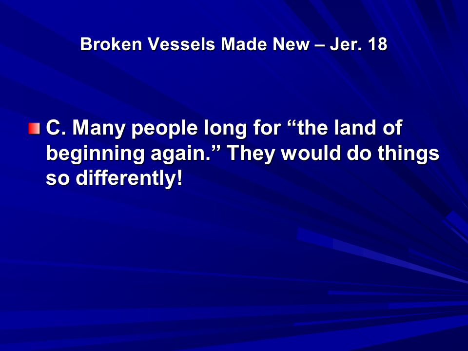 "Broken Vessels Made New – Jer. 18 C. Many people long for ""the land of beginning again."" They would do things so differently!"