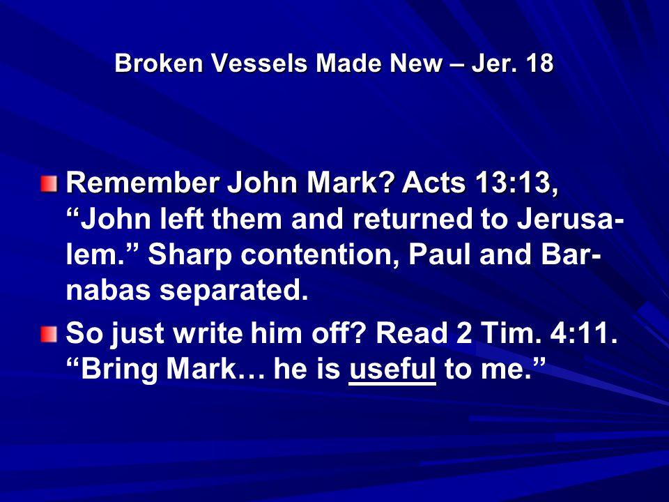 Broken Vessels Made New – Jer. 18 Remember John Mark.