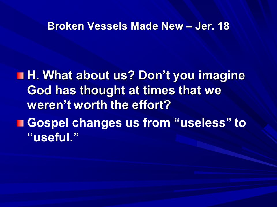 Broken Vessels Made New – Jer. 18 H. What about us? Don't you imagine God has thought at times that we weren't worth the effort? Gospel changes us fro