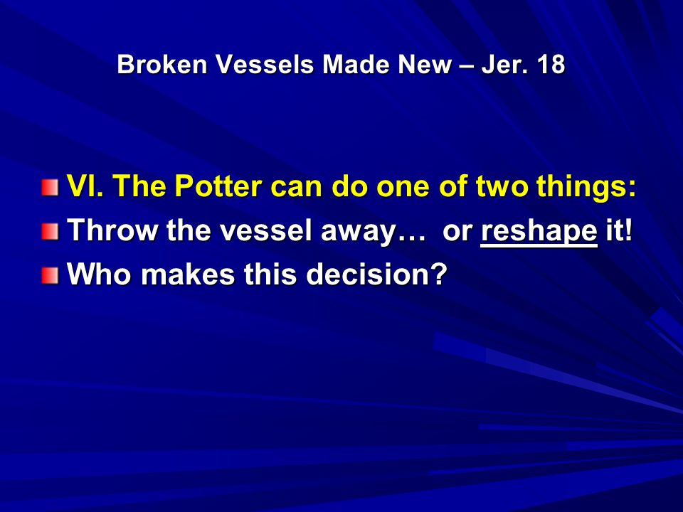 Broken Vessels Made New – Jer. 18 VI. The Potter can do one of two things: Throw the vessel away… or reshape it! Who makes this decision?