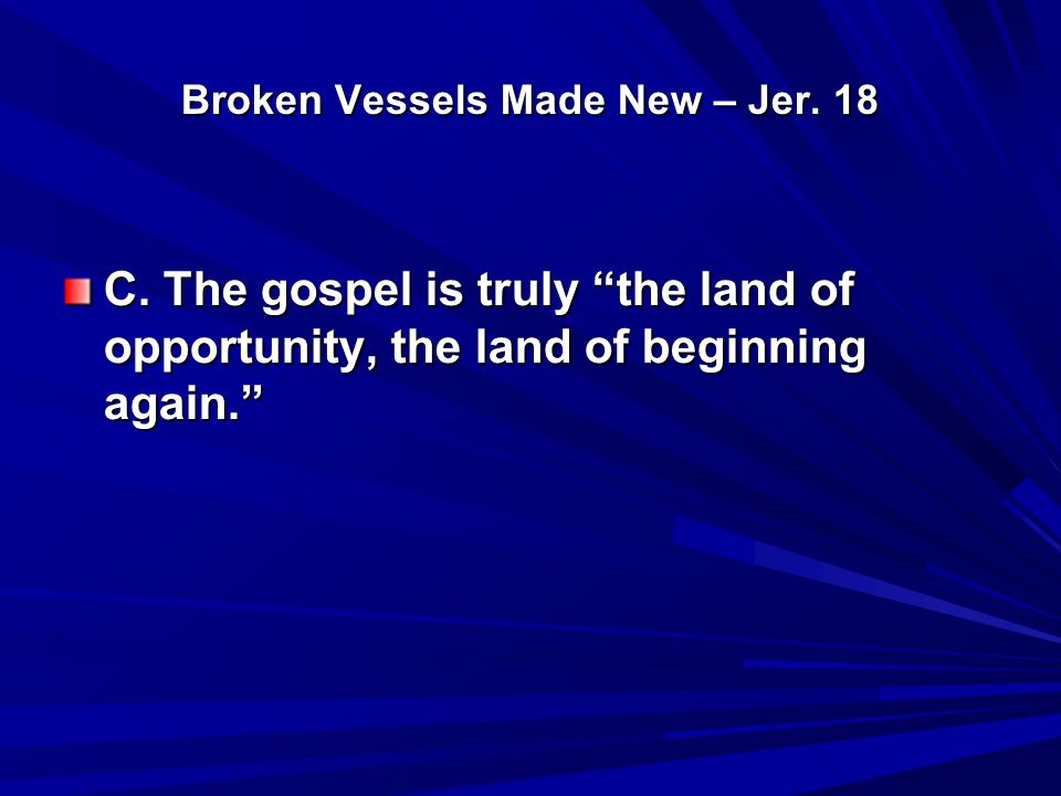 "Broken Vessels Made New – Jer. 18 C. The gospel is truly ""the land of opportunity, the land of beginning again."""