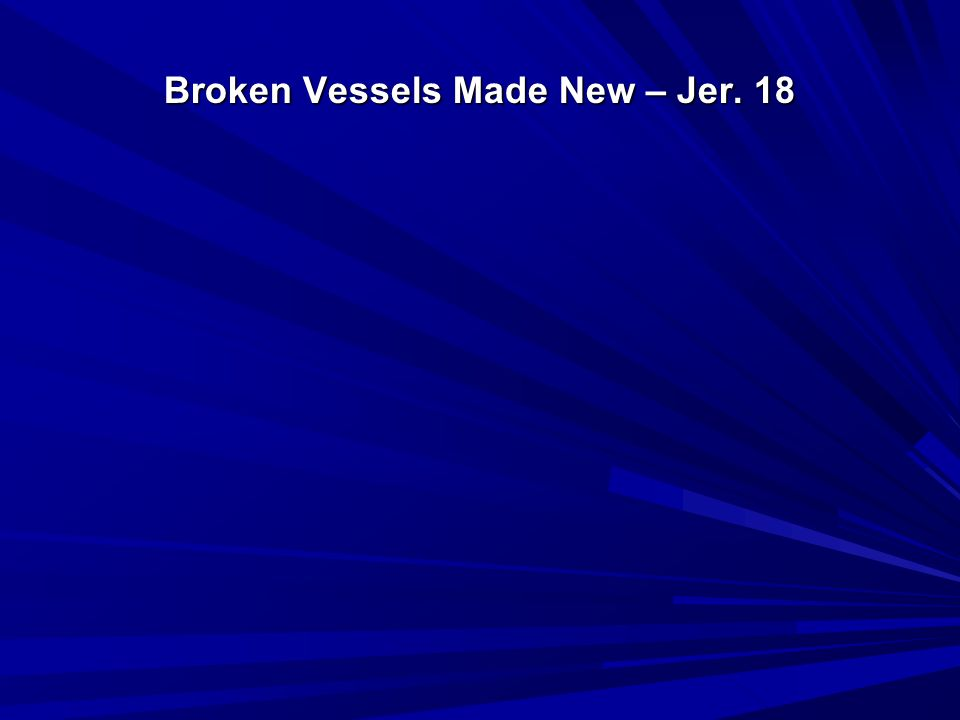 Broken Vessels Made New – Jer. 18