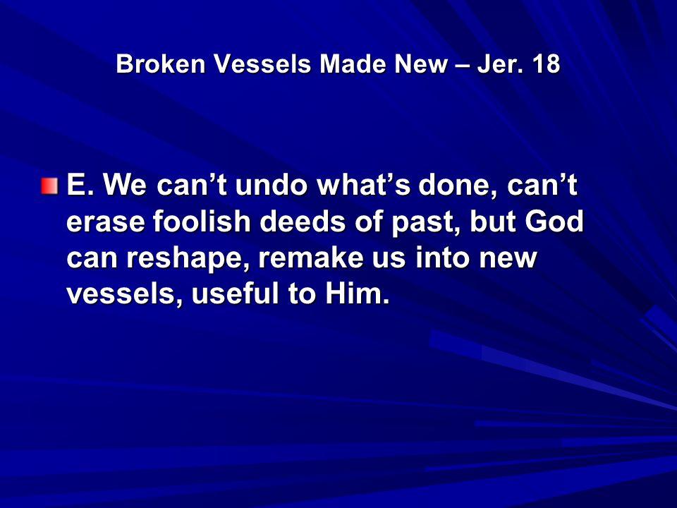 Broken Vessels Made New – Jer.18 D. Listen to David.