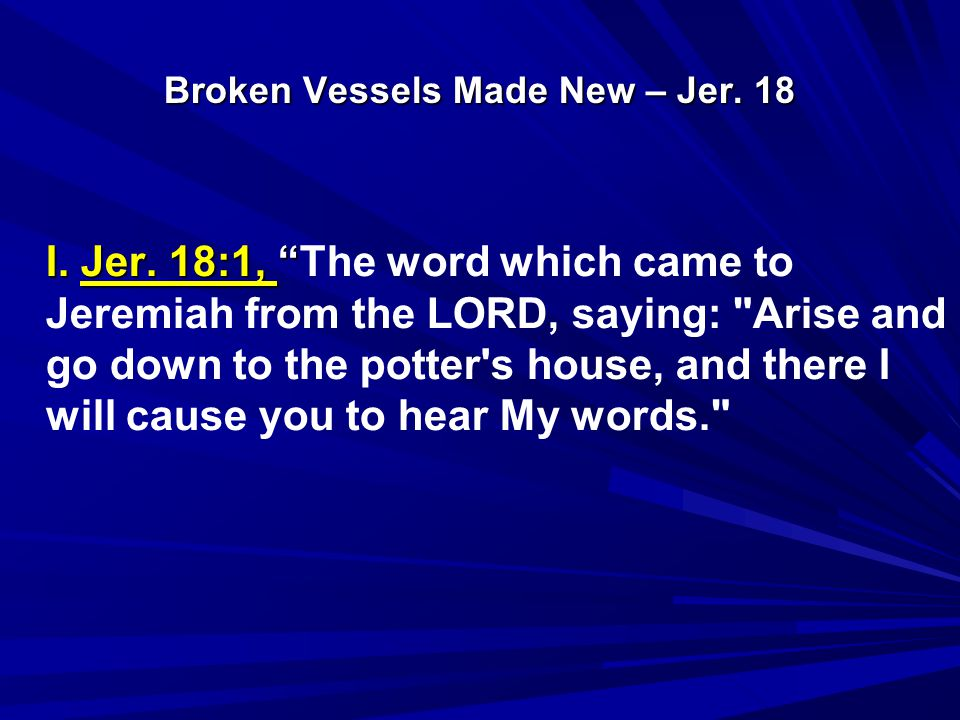 Broken Vessels Made New – Jer.18 A. Go to the potter's house.