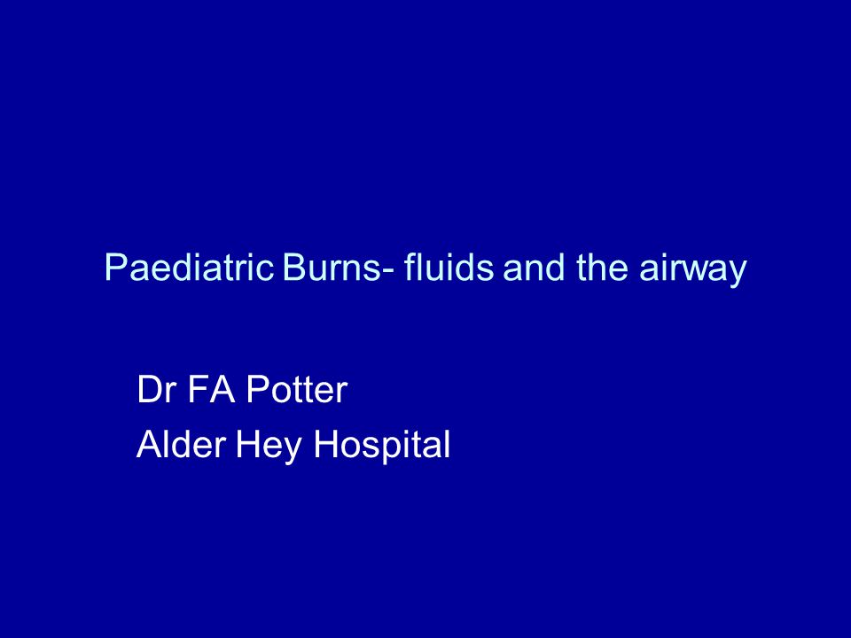 Paediatric Burns- fluids and the airway Dr FA Potter Alder Hey Hospital