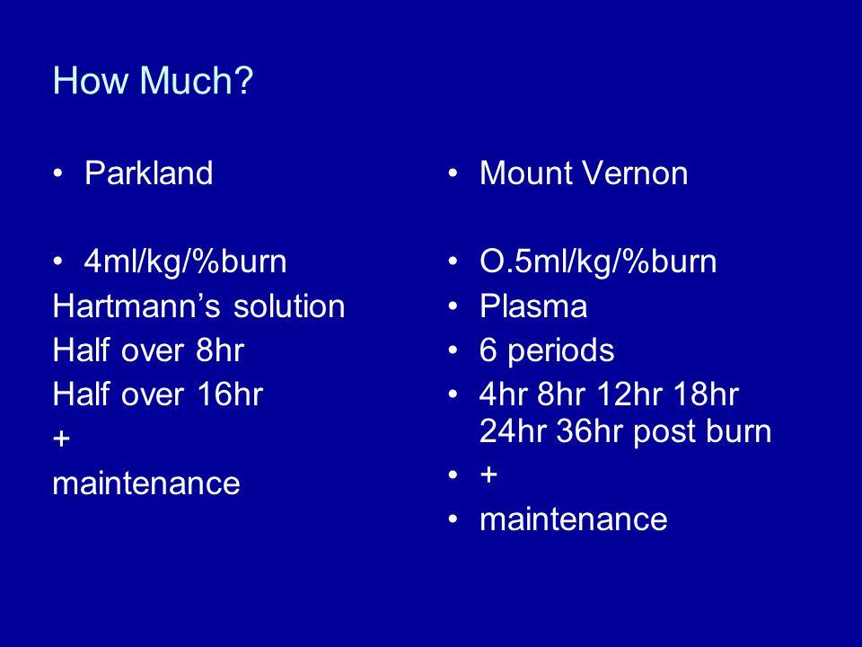 How Much? Parkland 4ml/kg/%burn Hartmann's solution Half over 8hr Half over 16hr + maintenance Mount Vernon O.5ml/kg/%burn Plasma 6 periods 4hr 8hr 12