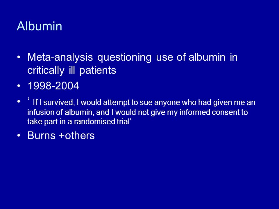 Albumin Meta-analysis questioning use of albumin in critically ill patients 1998-2004 ' If I survived, I would attempt to sue anyone who had given me