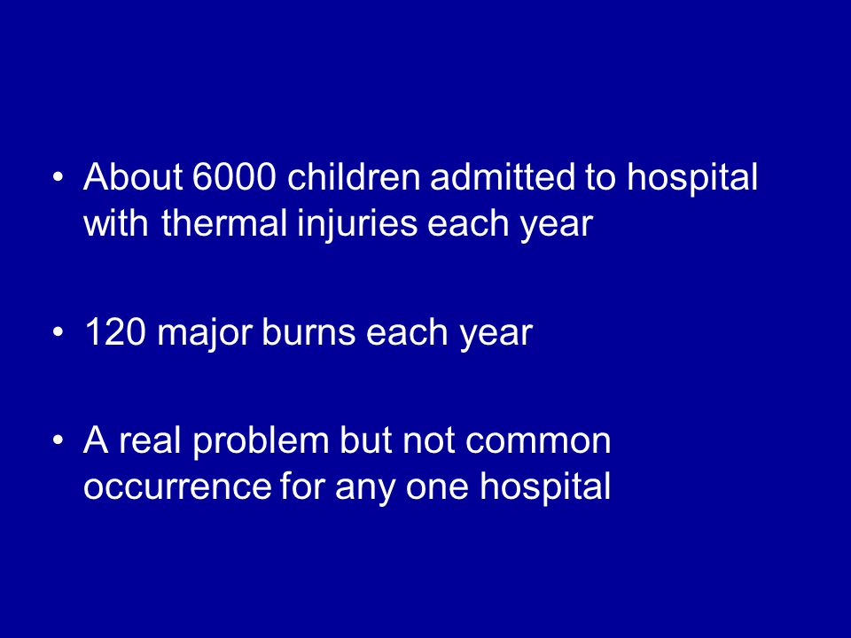 About 6000 children admitted to hospital with thermal injuries each year 120 major burns each year A real problem but not common occurrence for any on