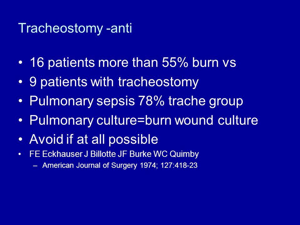 Tracheostomy -anti 16 patients more than 55% burn vs 9 patients with tracheostomy Pulmonary sepsis 78% trache group Pulmonary culture=burn wound cultu